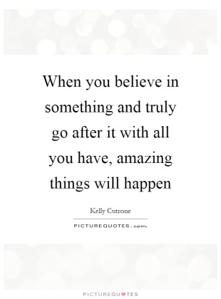 when-you-believe-in-something-and-truly-go-after-it-with-all-you-have-amazing-things-will-happen-quote-1